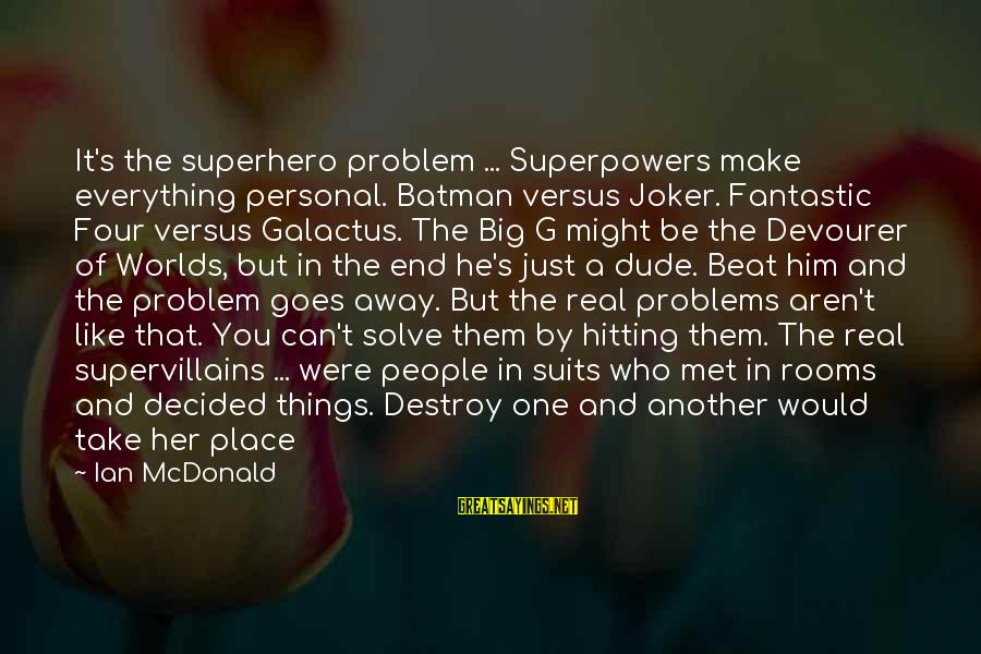 Galactus Sayings By Ian McDonald: It's the superhero problem ... Superpowers make everything personal. Batman versus Joker. Fantastic Four versus