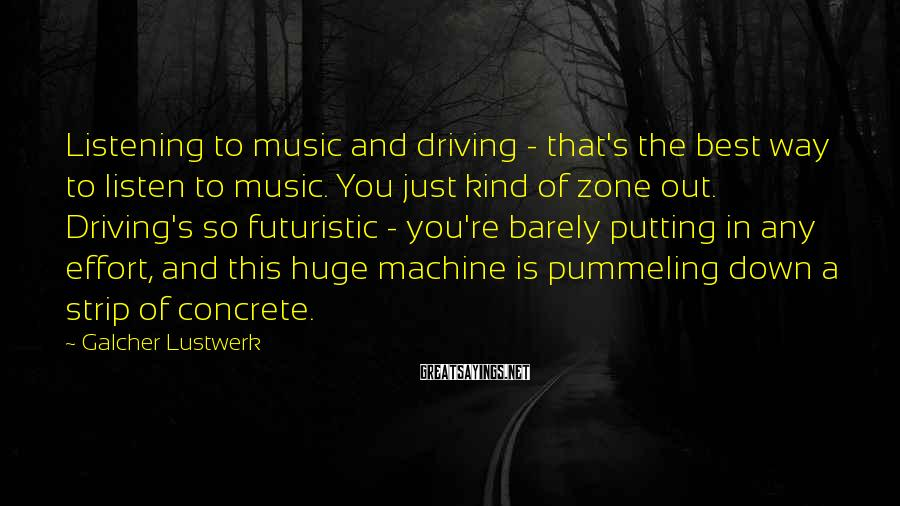 Galcher Lustwerk Sayings: Listening to music and driving - that's the best way to listen to music. You