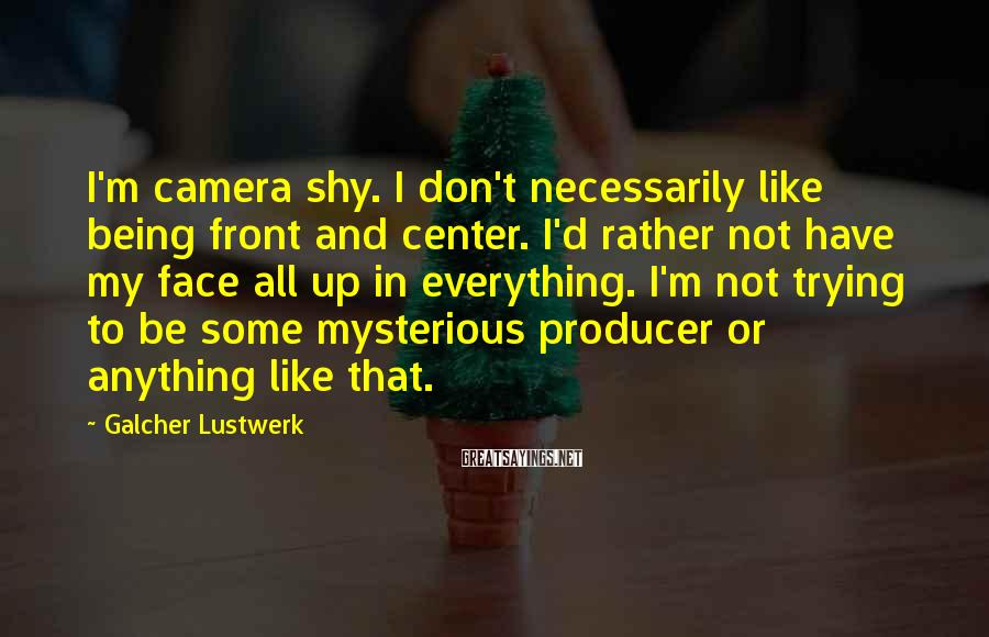 Galcher Lustwerk Sayings: I'm camera shy. I don't necessarily like being front and center. I'd rather not have