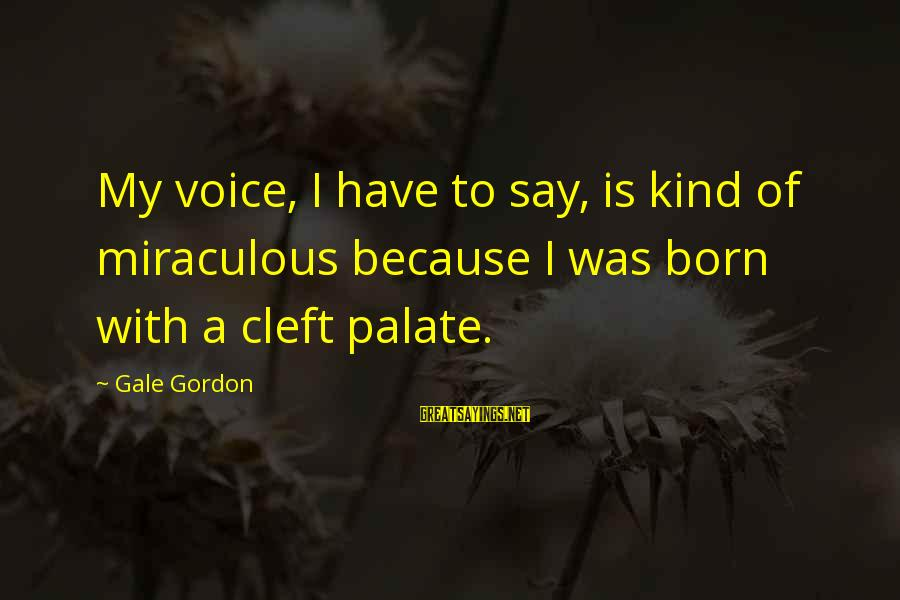 Gale Gordon Sayings By Gale Gordon: My voice, I have to say, is kind of miraculous because I was born with