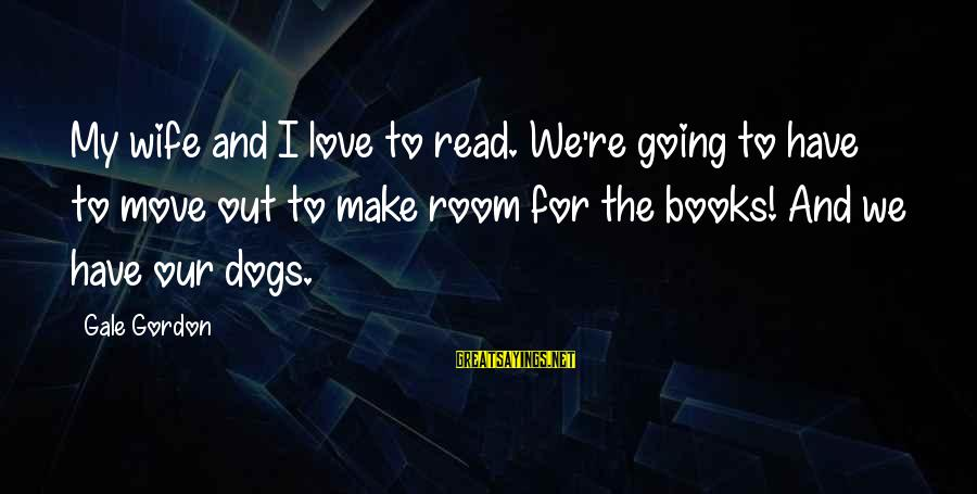 Gale Gordon Sayings By Gale Gordon: My wife and I love to read. We're going to have to move out to