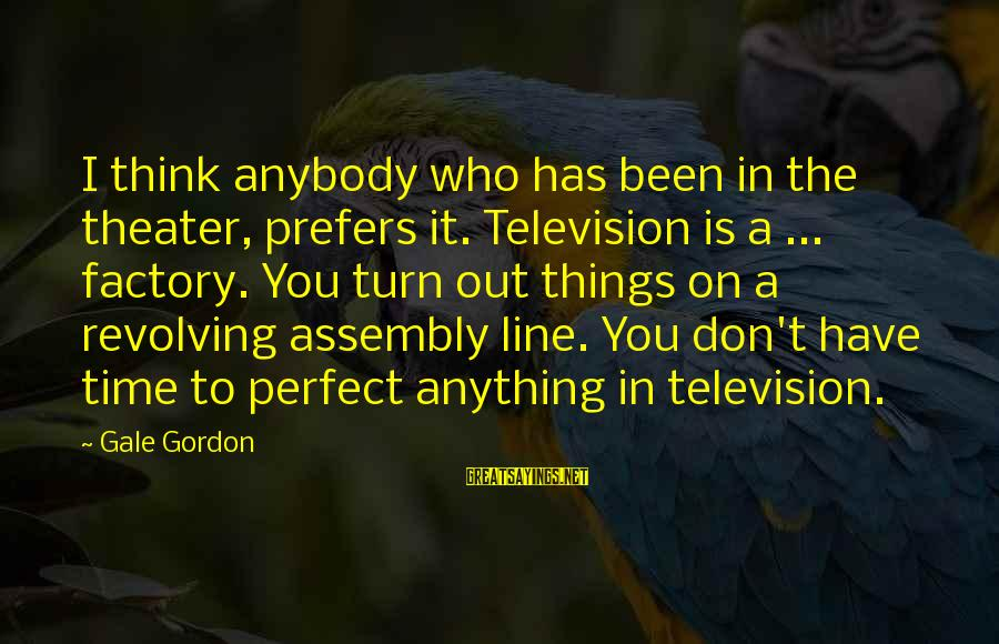 Gale Gordon Sayings By Gale Gordon: I think anybody who has been in the theater, prefers it. Television is a ...