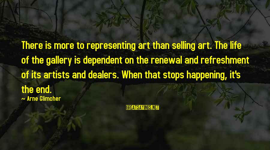 Gallery's Sayings By Arne Glimcher: There is more to representing art than selling art. The life of the gallery is
