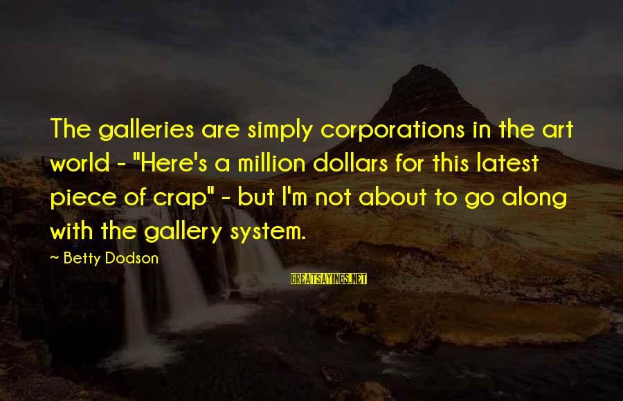 """Gallery's Sayings By Betty Dodson: The galleries are simply corporations in the art world - """"Here's a million dollars for"""