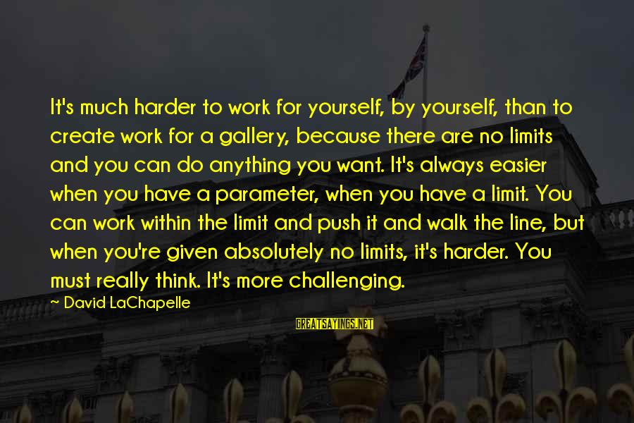 Gallery's Sayings By David LaChapelle: It's much harder to work for yourself, by yourself, than to create work for a