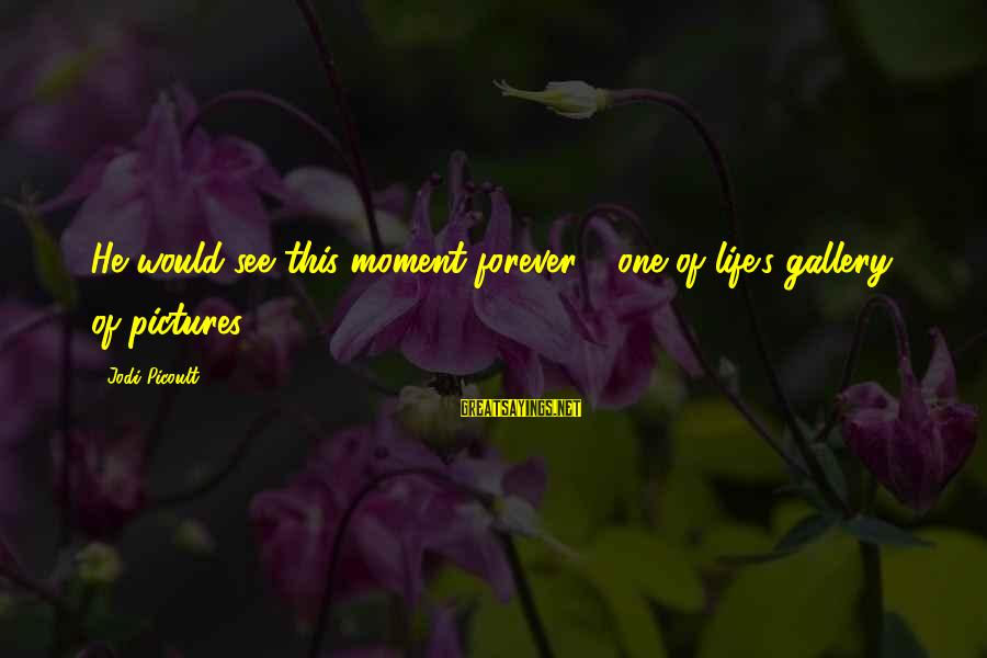 Gallery's Sayings By Jodi Picoult: He would see this moment forever - one of life's gallery of pictures -
