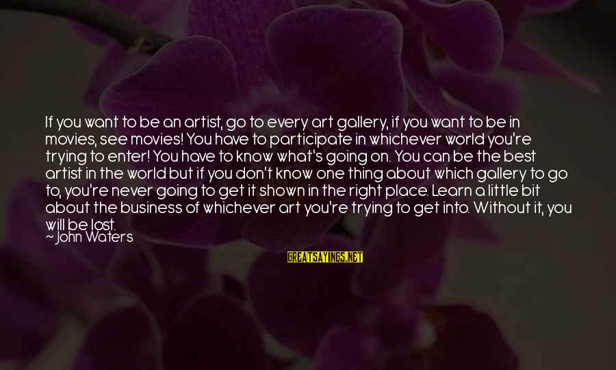 Gallery's Sayings By John Waters: If you want to be an artist, go to every art gallery, if you want