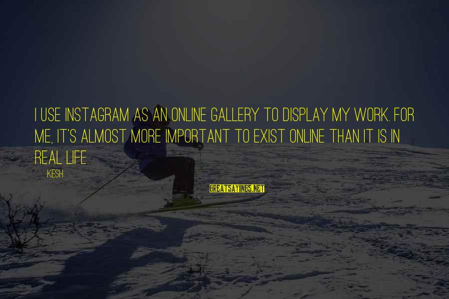Gallery's Sayings By Kesh: I use Instagram as an online gallery to display my work. For me, it's almost