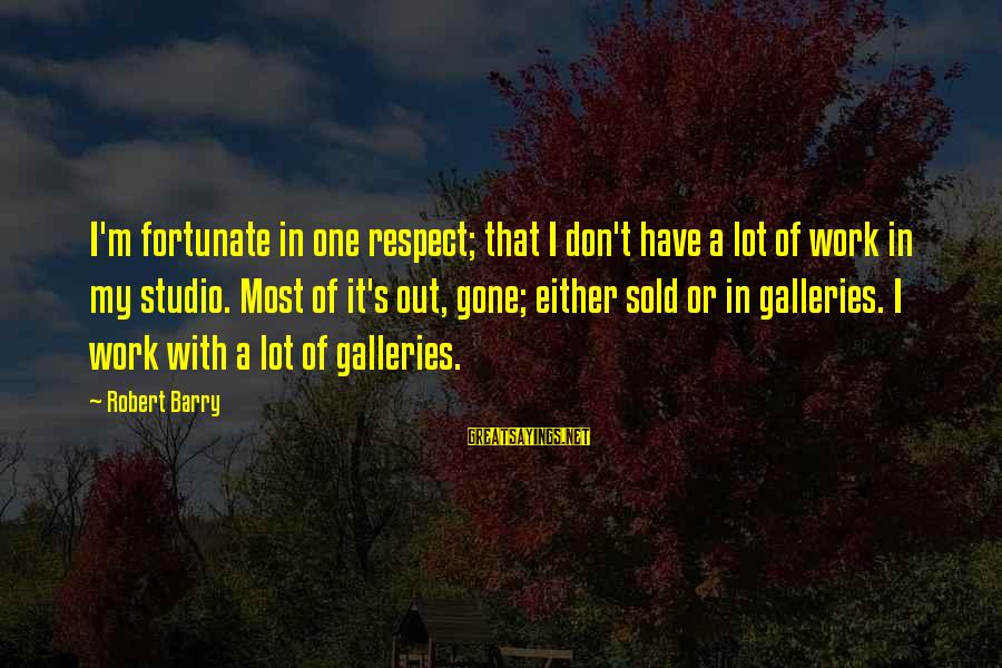 Gallery's Sayings By Robert Barry: I'm fortunate in one respect; that I don't have a lot of work in my