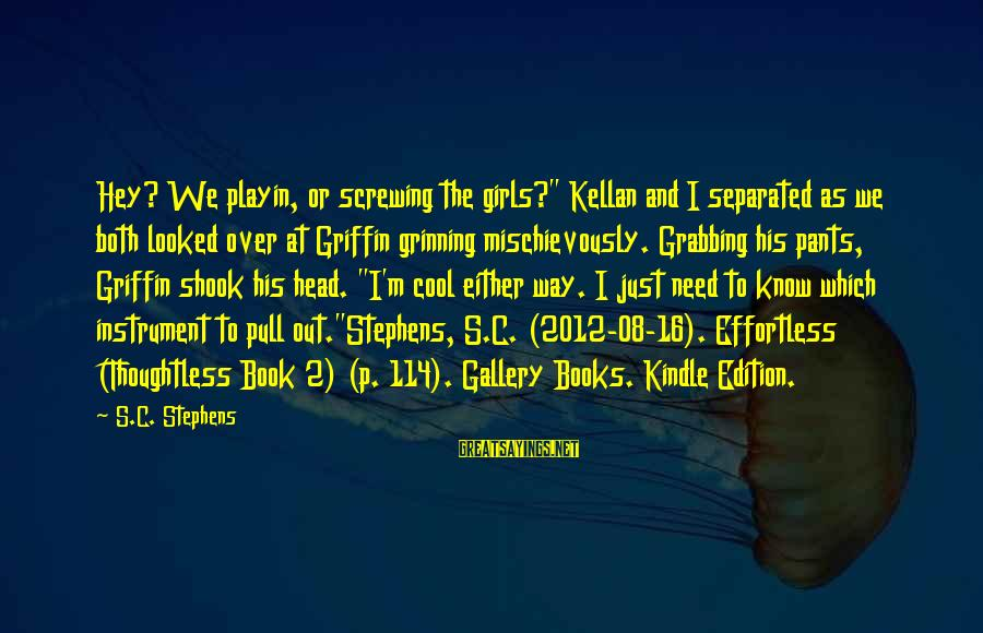 """Gallery's Sayings By S.C. Stephens: Hey? We playin, or screwing the girls?"""" Kellan and I separated as we both looked"""