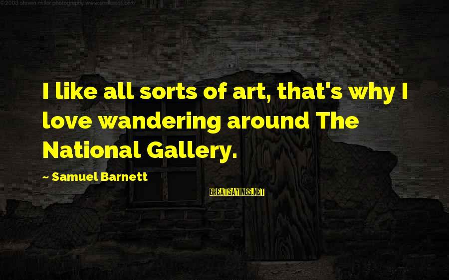 Gallery's Sayings By Samuel Barnett: I like all sorts of art, that's why I love wandering around The National Gallery.