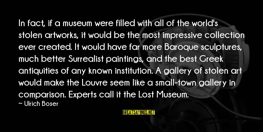 Gallery's Sayings By Ulrich Boser: In fact, if a museum were filled with all of the world's stolen artworks, it