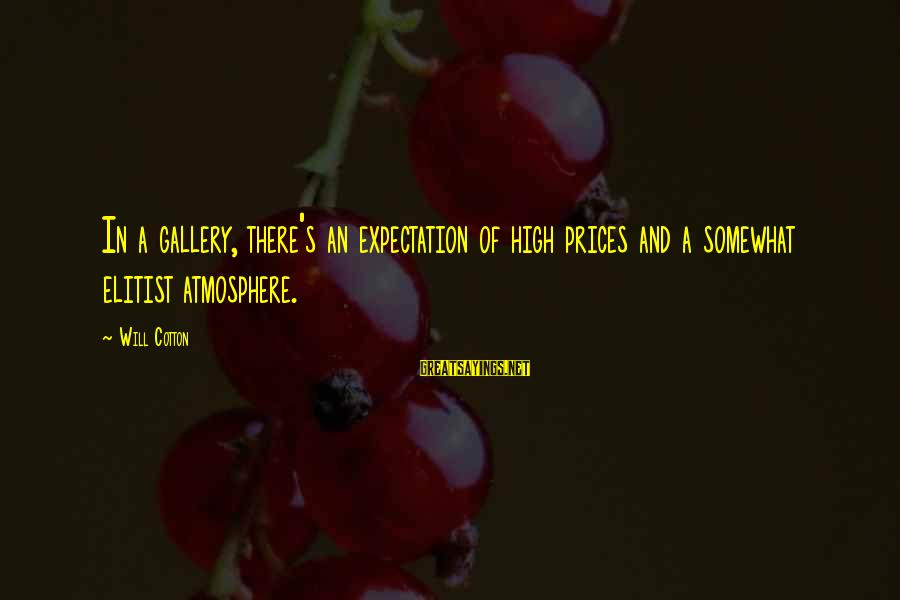 Gallery's Sayings By Will Cotton: In a gallery, there's an expectation of high prices and a somewhat elitist atmosphere.