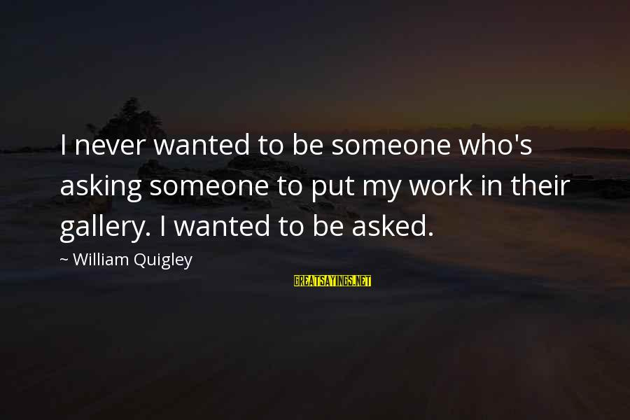 Gallery's Sayings By William Quigley: I never wanted to be someone who's asking someone to put my work in their