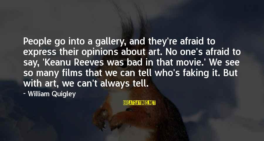Gallery's Sayings By William Quigley: People go into a gallery, and they're afraid to express their opinions about art. No
