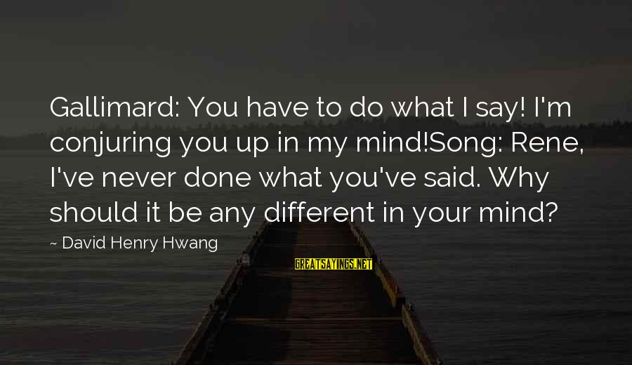 Gallimard Sayings By David Henry Hwang: Gallimard: You have to do what I say! I'm conjuring you up in my mind!Song: