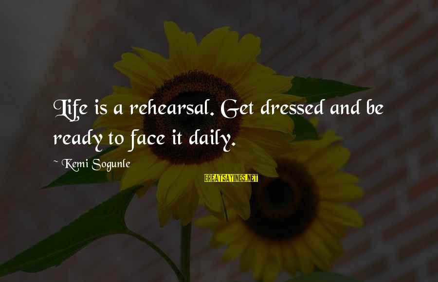 Gallo Claudio Sayings By Kemi Sogunle: Life is a rehearsal. Get dressed and be ready to face it daily.