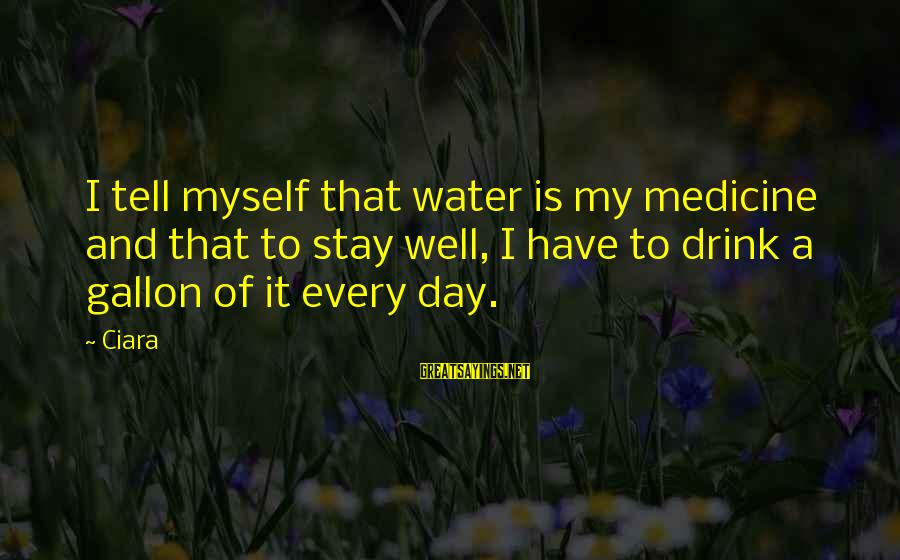 Gallon Of Water Sayings By Ciara: I tell myself that water is my medicine and that to stay well, I have