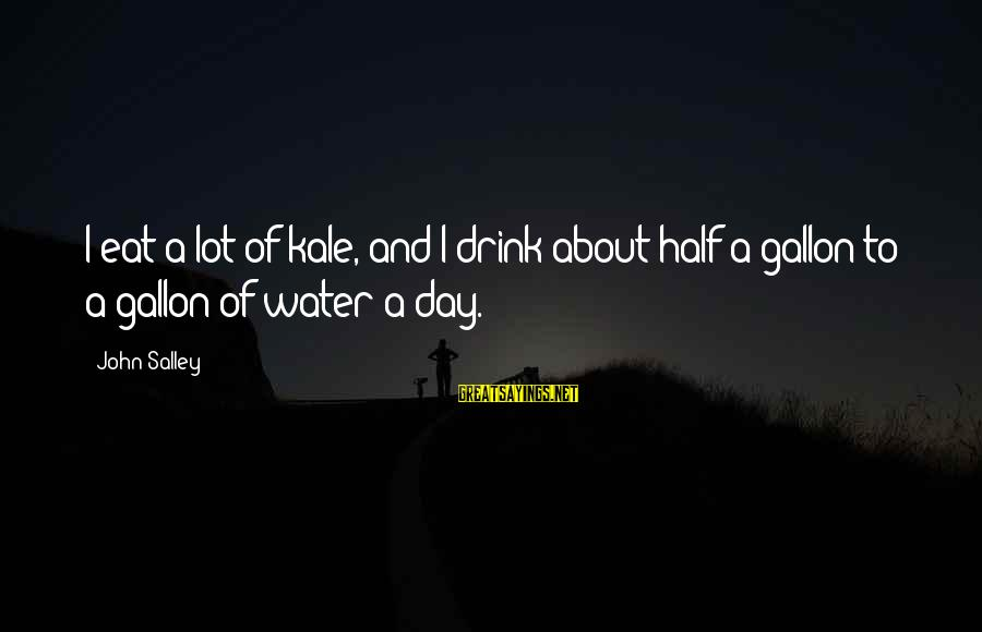 Gallon Of Water Sayings By John Salley: I eat a lot of kale, and I drink about half a gallon to a