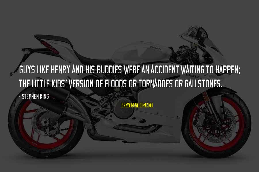 Gallstones Sayings By Stephen King: Guys like Henry and his buddies were an accident waiting to happen; the little kids'