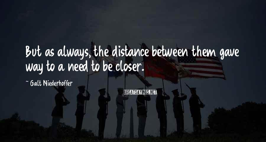 Galt Niederhoffer Sayings: But as always, the distance between them gave way to a need to be closer.