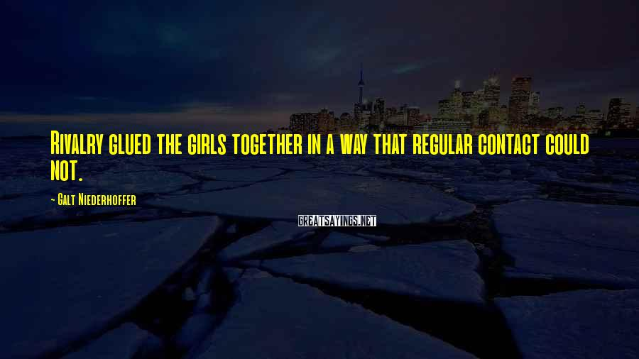 Galt Niederhoffer Sayings: Rivalry glued the girls together in a way that regular contact could not.