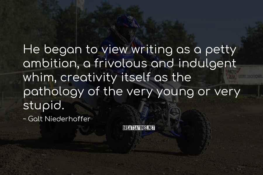 Galt Niederhoffer Sayings: He began to view writing as a petty ambition, a frivolous and indulgent whim, creativity