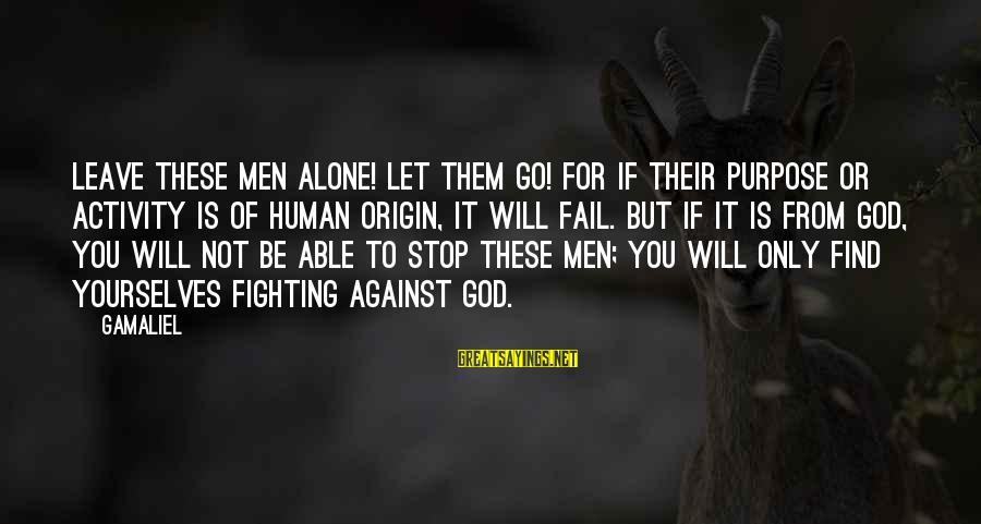 Gamaliel Sayings By Gamaliel: Leave these men alone! Let them go! For if their purpose or activity is of