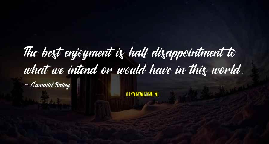 Gamaliel Sayings By Gamaliel Bailey: The best enjoyment is half disappointment to what we intend or would have in this