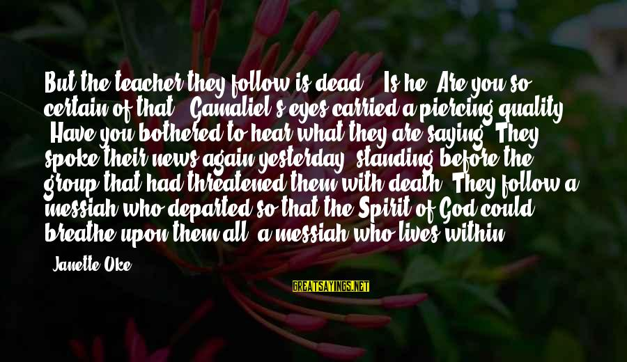 "Gamaliel Sayings By Janette Oke: But the teacher they follow is dead."" ""Is he? Are you so certain of that?"""