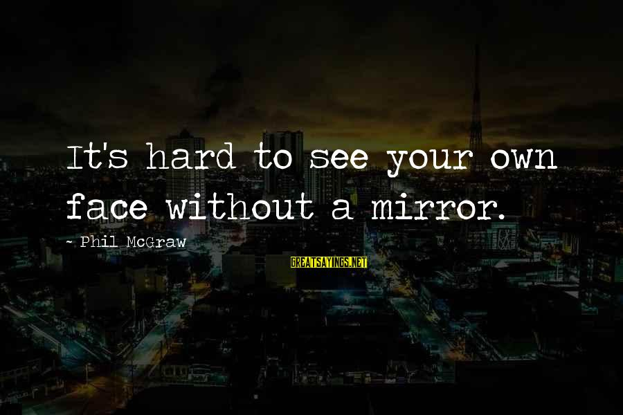 Gambit Film Sayings By Phil McGraw: It's hard to see your own face without a mirror.