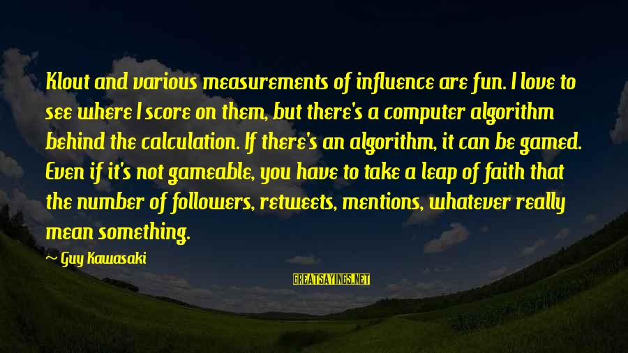Gameable Sayings By Guy Kawasaki: Klout and various measurements of influence are fun. I love to see where I score