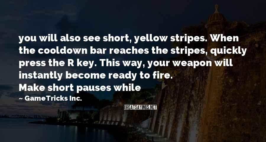 GameTricks Inc. Sayings: you will also see short, yellow stripes. When the cooldown bar reaches the stripes, quickly