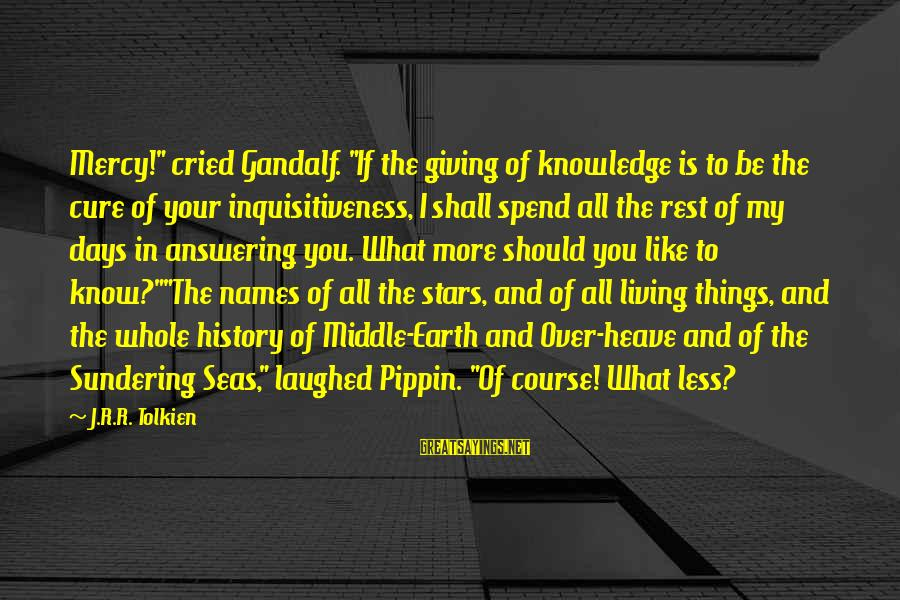 "Gandalf Pippin Sayings By J.R.R. Tolkien: Mercy!"" cried Gandalf. ""If the giving of knowledge is to be the cure of your"