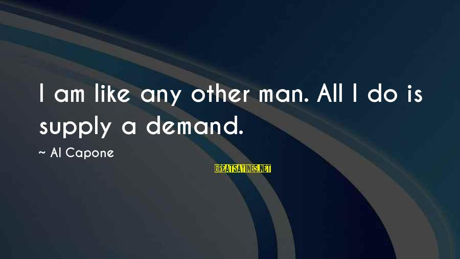 Gangsta'slineage Sayings By Al Capone: I am like any other man. All I do is supply a demand.