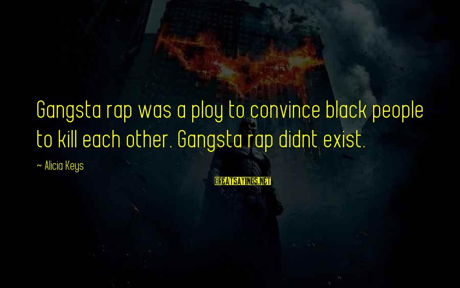 Gangsta'slineage Sayings By Alicia Keys: Gangsta rap was a ploy to convince black people to kill each other. Gangsta rap