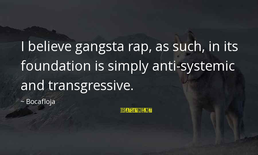 Gangsta'slineage Sayings By Bocafloja: I believe gangsta rap, as such, in its foundation is simply anti-systemic and transgressive.