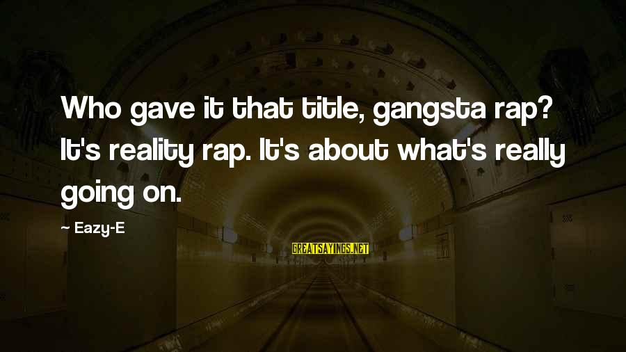 Gangsta'slineage Sayings By Eazy-E: Who gave it that title, gangsta rap? It's reality rap. It's about what's really going