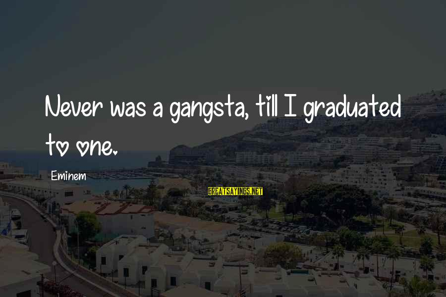 Gangsta'slineage Sayings By Eminem: Never was a gangsta, till I graduated to one.