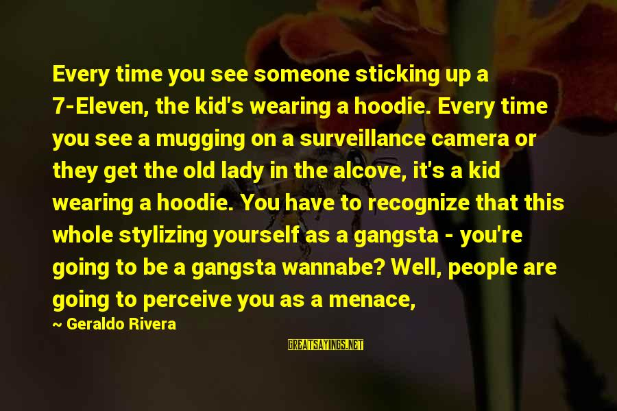 Gangsta'slineage Sayings By Geraldo Rivera: Every time you see someone sticking up a 7-Eleven, the kid's wearing a hoodie. Every