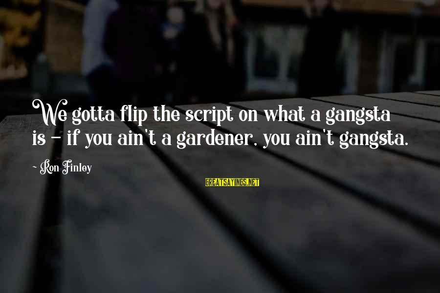 Gangsta'slineage Sayings By Ron Finley: We gotta flip the script on what a gangsta is - if you ain't a