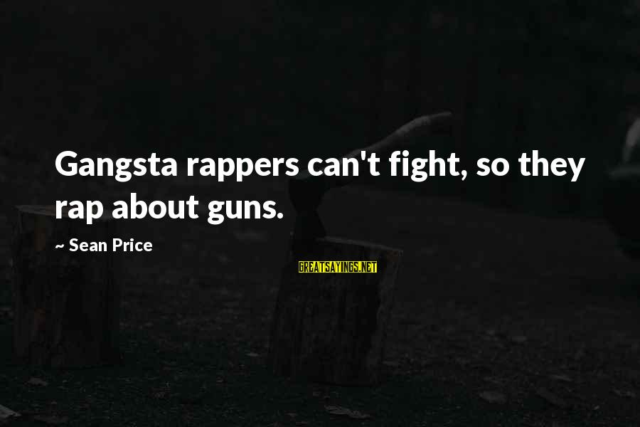 Gangsta'slineage Sayings By Sean Price: Gangsta rappers can't fight, so they rap about guns.