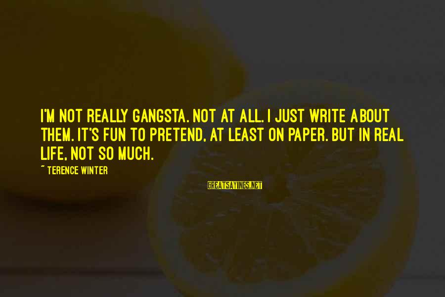 Gangsta'slineage Sayings By Terence Winter: I'm not really gangsta. Not at all. I just write about them. It's fun to