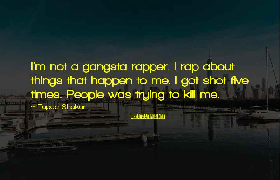 Gangsta'slineage Sayings By Tupac Shakur: I'm not a gangsta rapper. I rap about things that happen to me. I got