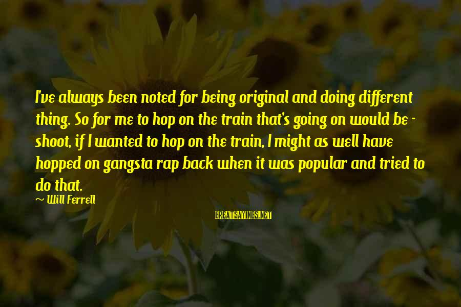 Gangsta'slineage Sayings By Will Ferrell: I've always been noted for being original and doing different thing. So for me to