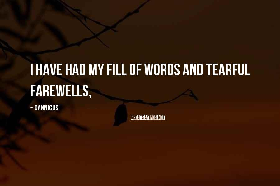 Gannicus Sayings: I have had my fill of words and tearful farewells,