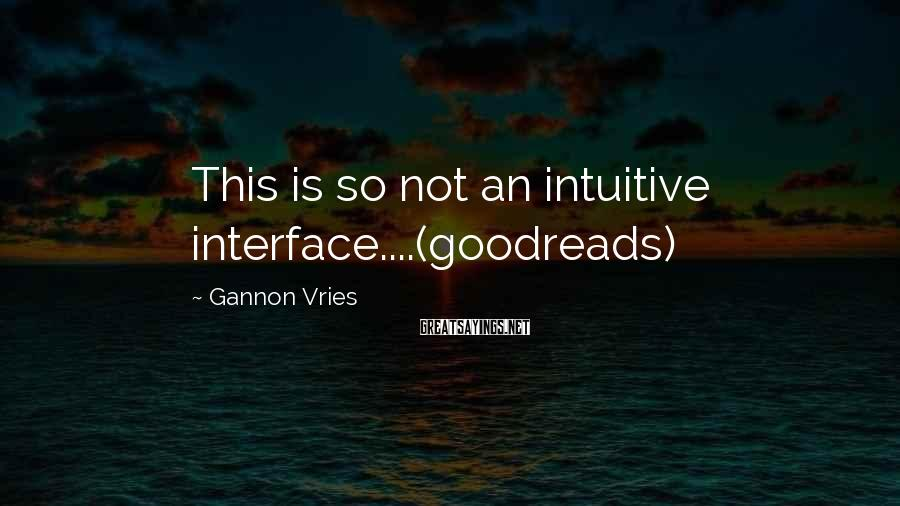 Gannon Vries Sayings: This is so not an intuitive interface....(goodreads)