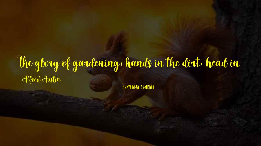 Garden Dirt Sayings By Alfred Austin: The glory of gardening: hands in the dirt, head in the sun, heart with nature.