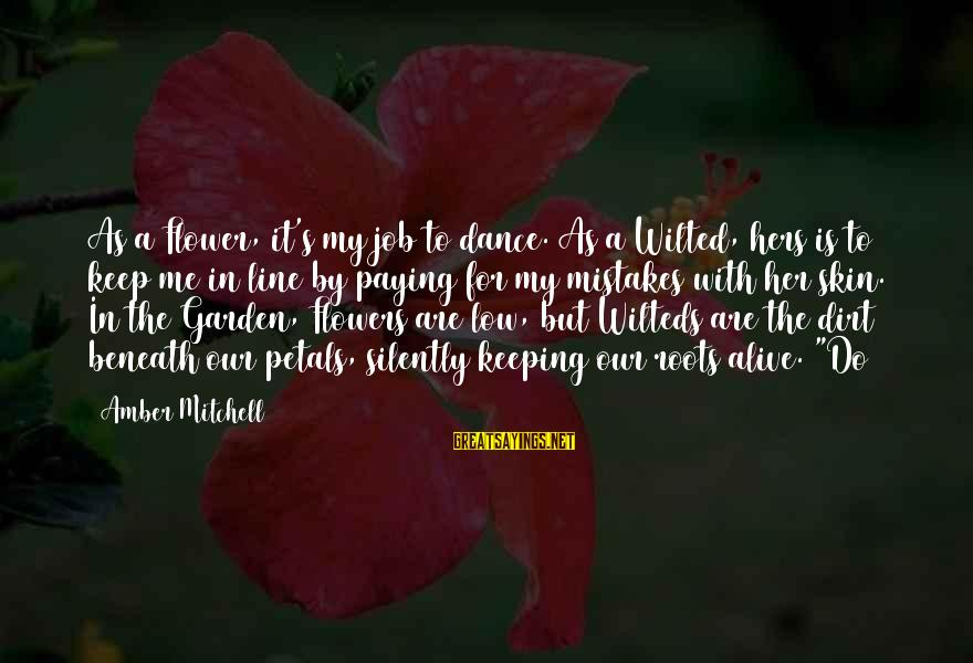 Garden Dirt Sayings By Amber Mitchell: As a Flower, it's my job to dance. As a Wilted, hers is to keep