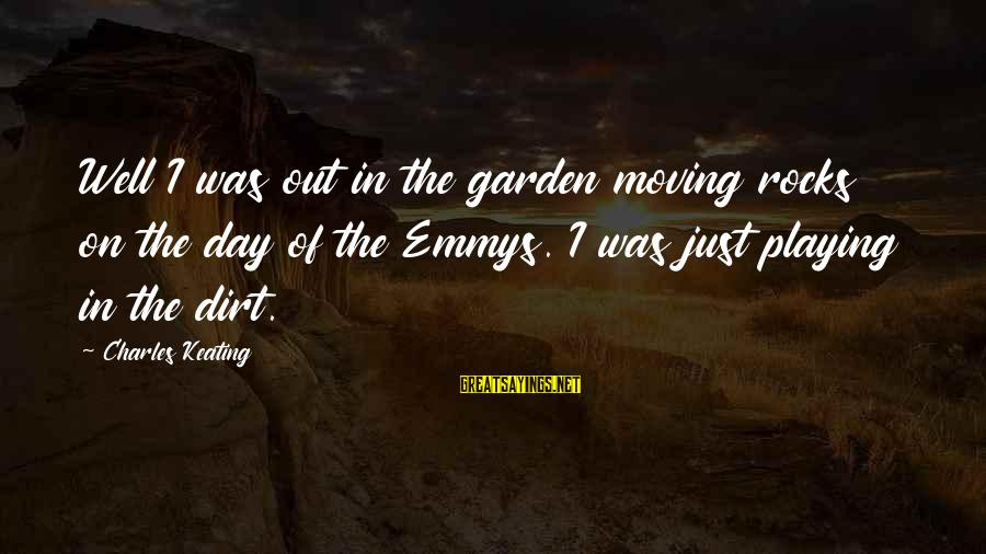 Garden Dirt Sayings By Charles Keating: Well I was out in the garden moving rocks on the day of the Emmys.